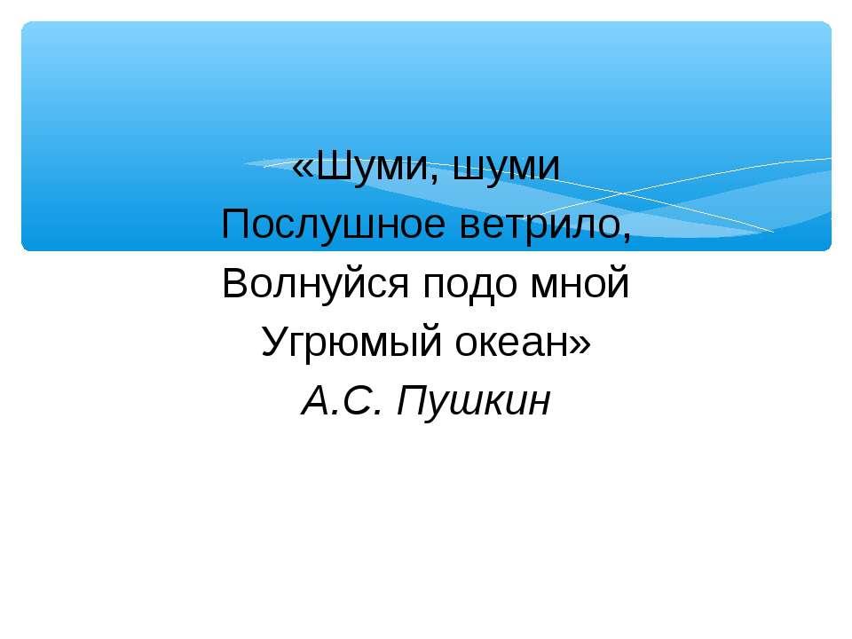 «Шуми, шуми Послушное ветрило, Волнуйся подо мной Угрюмый океан» А.С. Пушкин
