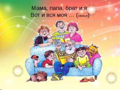 Мама, папа, брат и я Вот и вся моя … (семья)