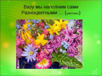 Вазу мы наполним сами Разноцветными … (цветами)