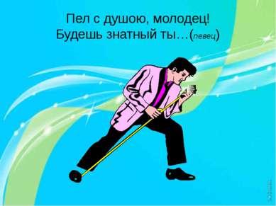 Пел с душою, молодец! Будешь знатный ты…(певец)