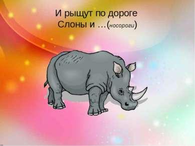 И рыщут по дороге Слоны и …(носороги)