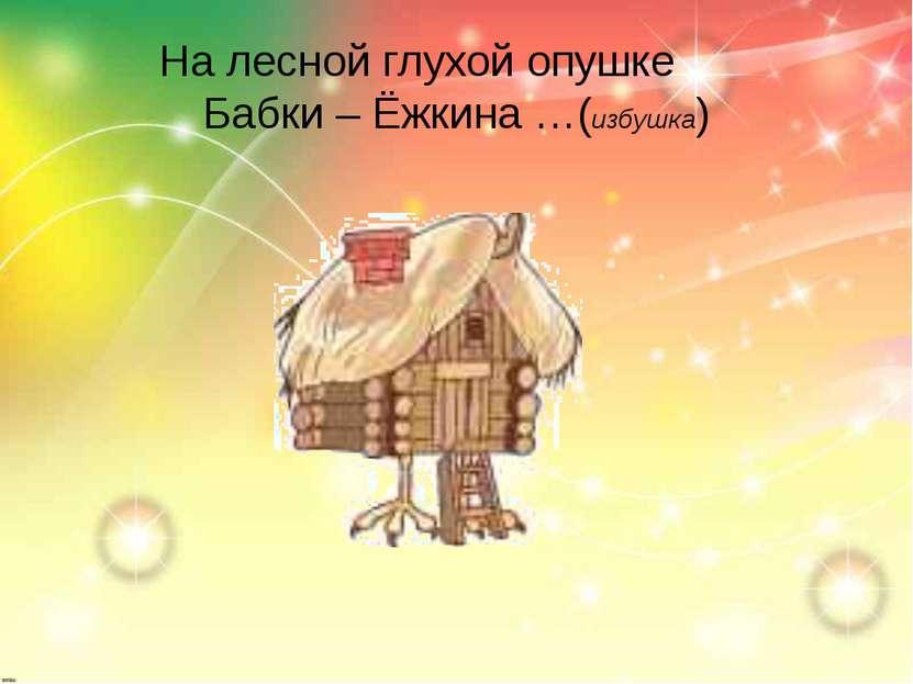 На лесной глухой опушке Бабки – Ёжкина …(избушка)