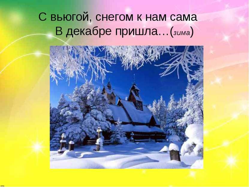 С вьюгой, снегом к нам сама В декабре пришла…(зима)