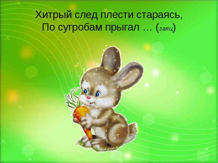Хитрый след плести стараясь, По сугробам прыгал … (заяц)
