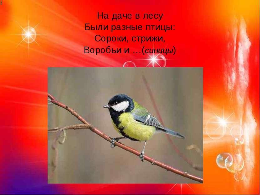 На даче в лесу Были разные птицы: Сороки, стрижи, Воробьи и …(синицы)
