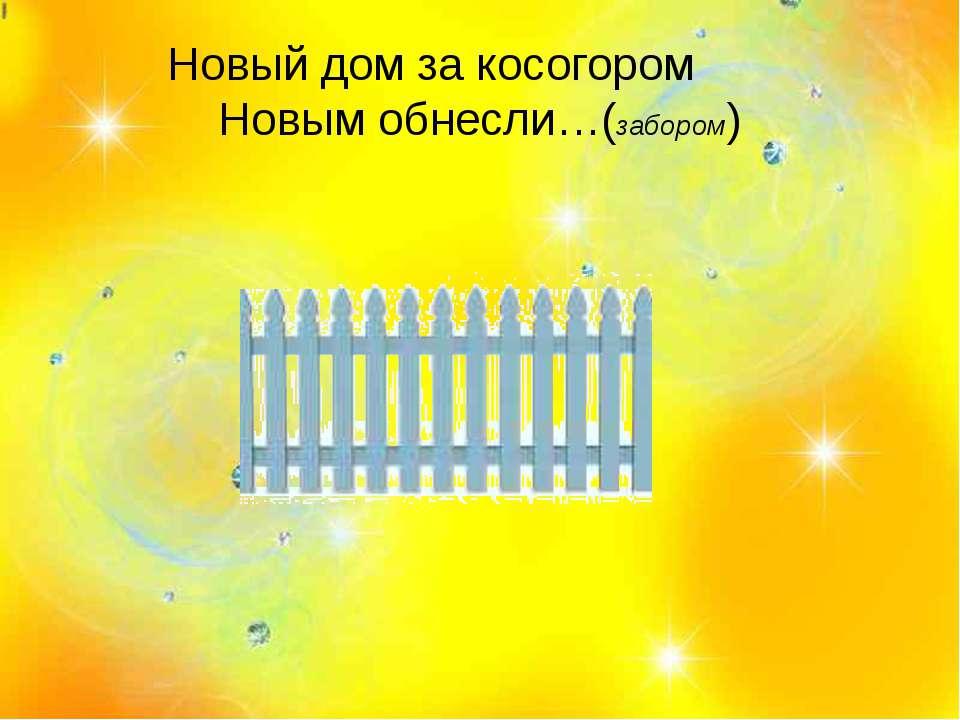 Новый дом за косогором Новым обнесли…(забором)