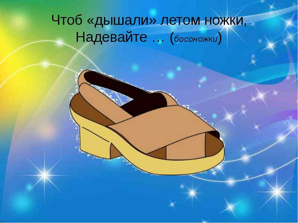 Чтоб «дышали» летом ножки, Надевайте … (босоножки)