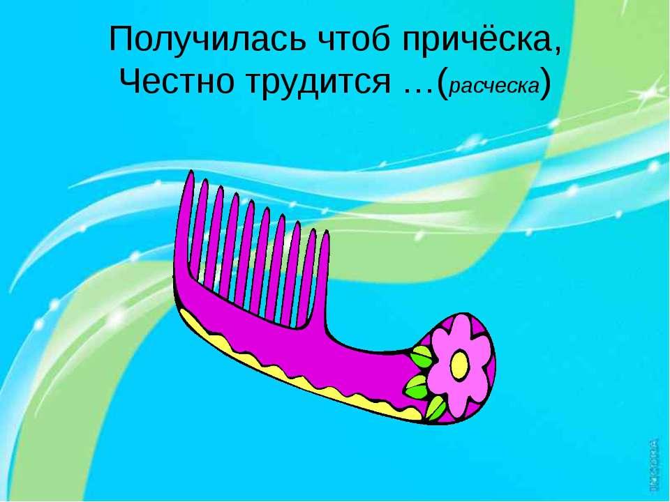 Получилась чтоб причёска, Честно трудится …(расческа)