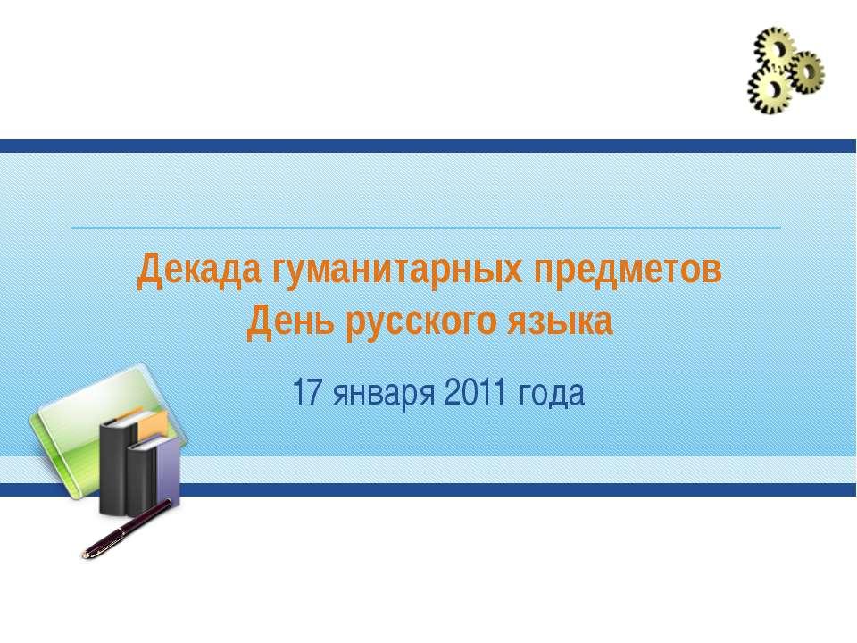 Декада гуманитарных предметов День русского языка 17 января 2011 года
