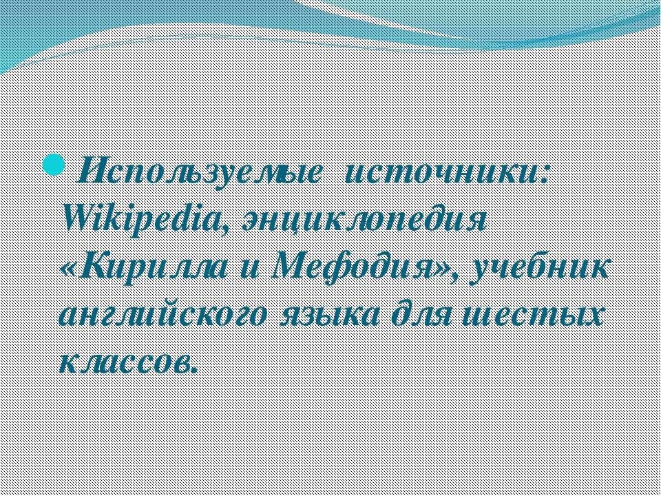 Используемые источники: Wikipedia, энциклопедия «Кирилла и Мефодия», учебник ...
