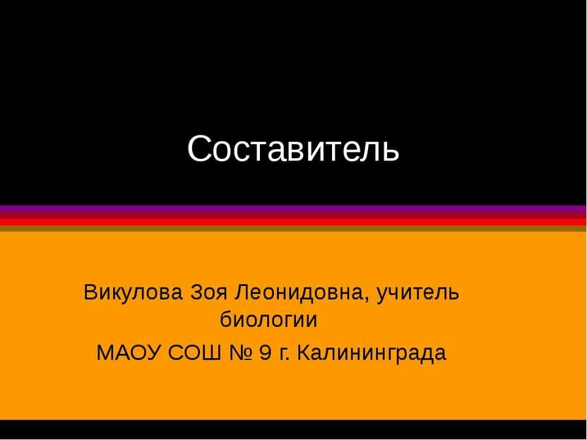 Составитель Викулова Зоя Леонидовна, учитель биологии МАОУ СОШ № 9 г. Калинин...