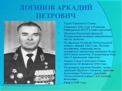 ЛОГИНОВ АРКАДИЙ ПЕТРОВИЧ Герой Советского Союза Родился в 1921 году в Поздеев...