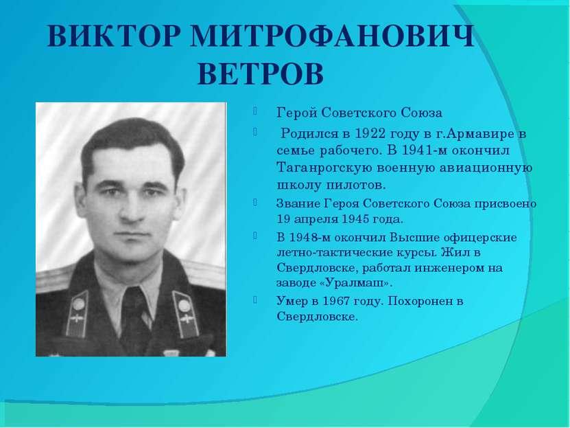 ВИКТОР МИТРОФАНОВИЧ ВЕТРОВ Герой Советского Союза Родился в 1922 году в г.Ар...