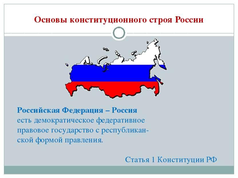 Основы конституционного строя России Российская Федерация – Россия есть демок...