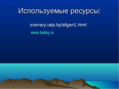 Используемые ресурсы: scenary.iatp.by/afgan1.html www.taday.ru