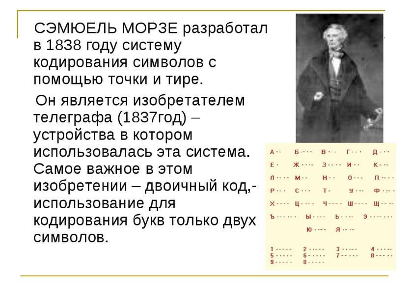 СЭМЮЕЛЬ МОРЗЕ разработал в 1838 году систему кодирования символов с помощью т...