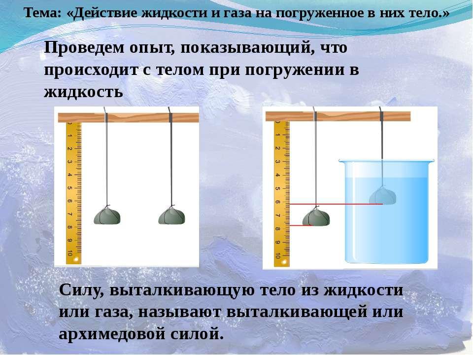 Тема: «Действие жидкости и газа на погруженное в них тело.» Проведем опыт, по...