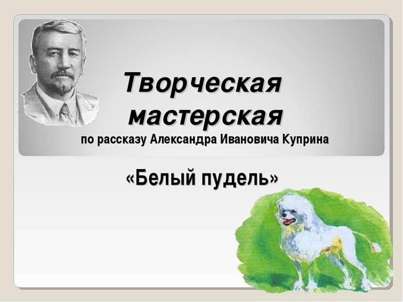 Творческая мастерская по рассказу Александра Ивановича Куприна «Белый пудель»