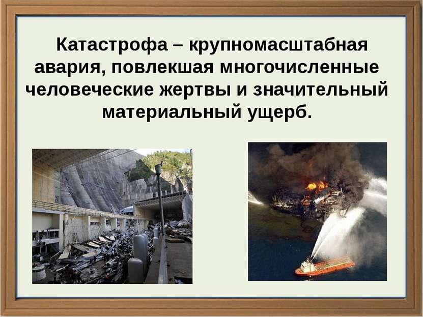 Катастрофа – крупномасштабная авария, повлекшая многочисленные человеческие ж...