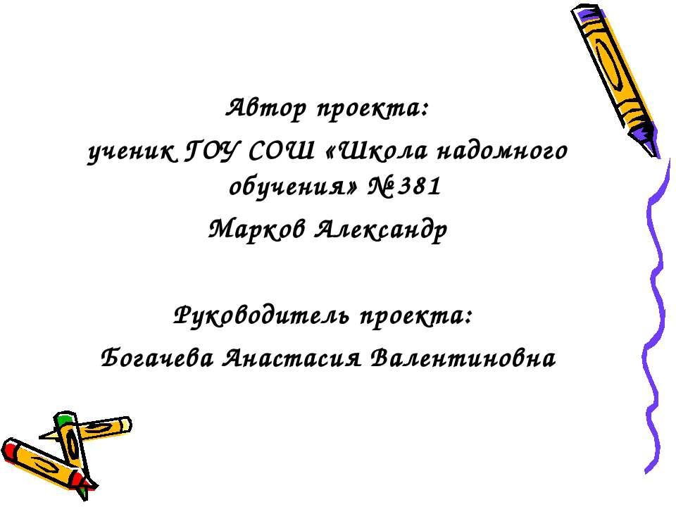 Автор проекта: ученик ГОУ СОШ «Школа надомного обучения» № 381 Марков Алексан...