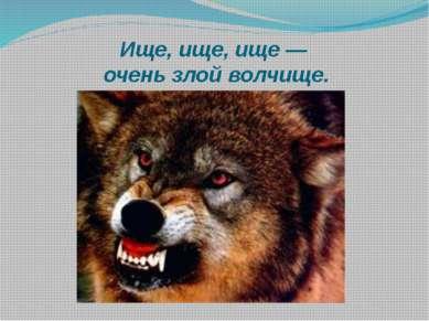 Ище, ище, ище — очень злой волчище.