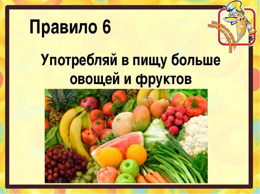 Правило 6 Употребляй в пищу больше овощей и фруктов