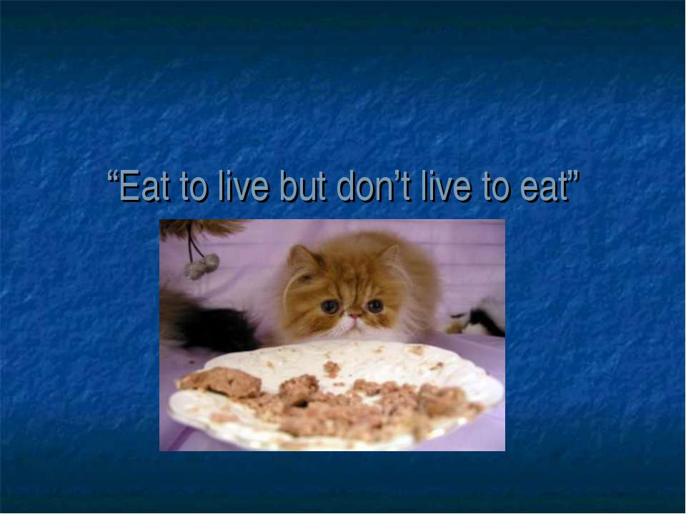 """""""Eat to live but don't live to eat"""""""