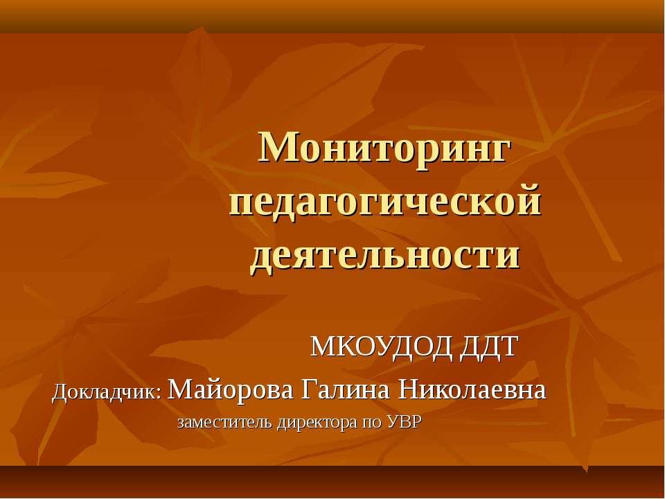 Мониторинг педагогической деятельности МКОУДОД ДДТ Докладчик: Майорова Галина...