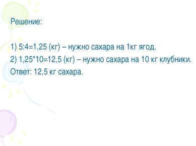 Решение: 1) 5:4=1,25 (кг) – нужно сахара на 1кг ягод. 2) 1,25*10=12,5 (кг) – ...