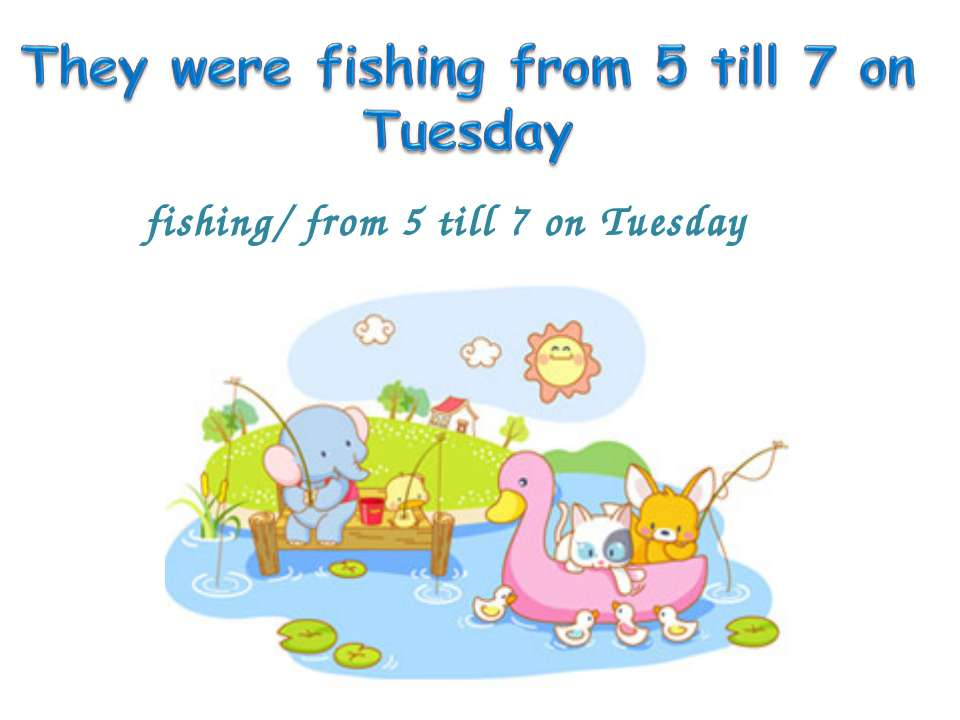 fishing/ from 5 till 7 on Tuesday