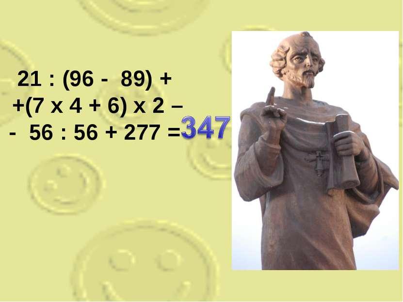 21 : (96 - 89) + +(7 x 4 + 6) x 2 – - 56 : 56 + 277 =