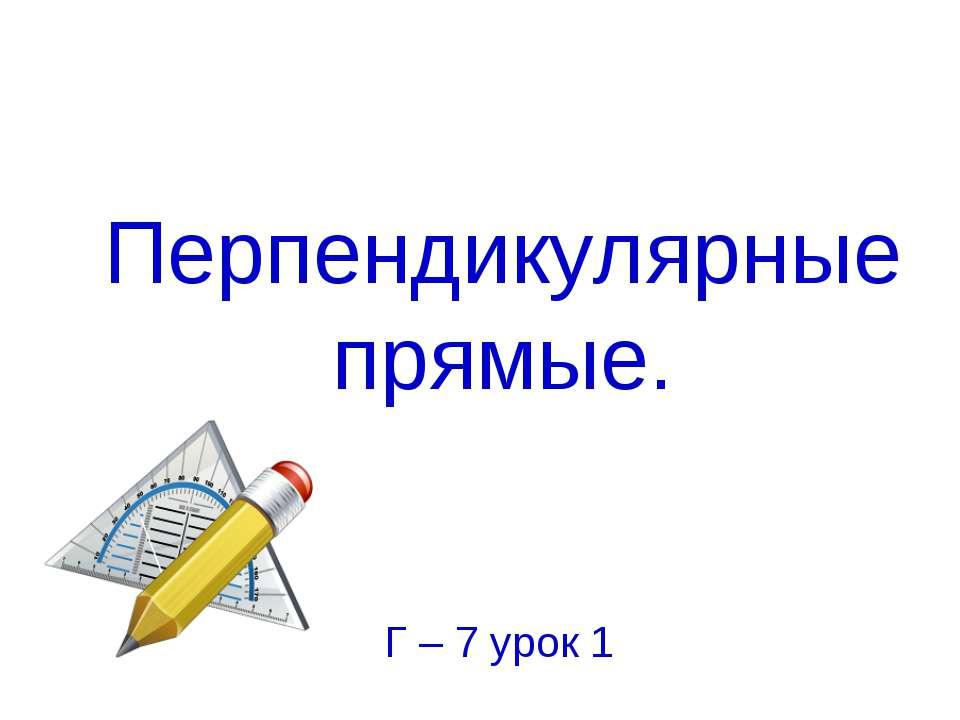 Перпендикулярные прямые. Г – 7 урок 1
