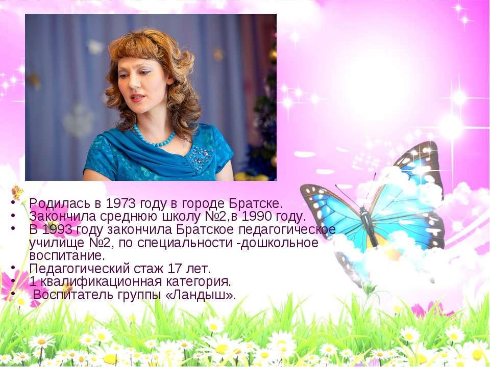 Родилась в 1973 году в городе Братске. Закончила среднюю школу №2,в 1990 году...