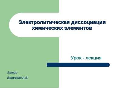 Электролитическая диссоциация химических элементов Урок - лекция Автор Борисо...