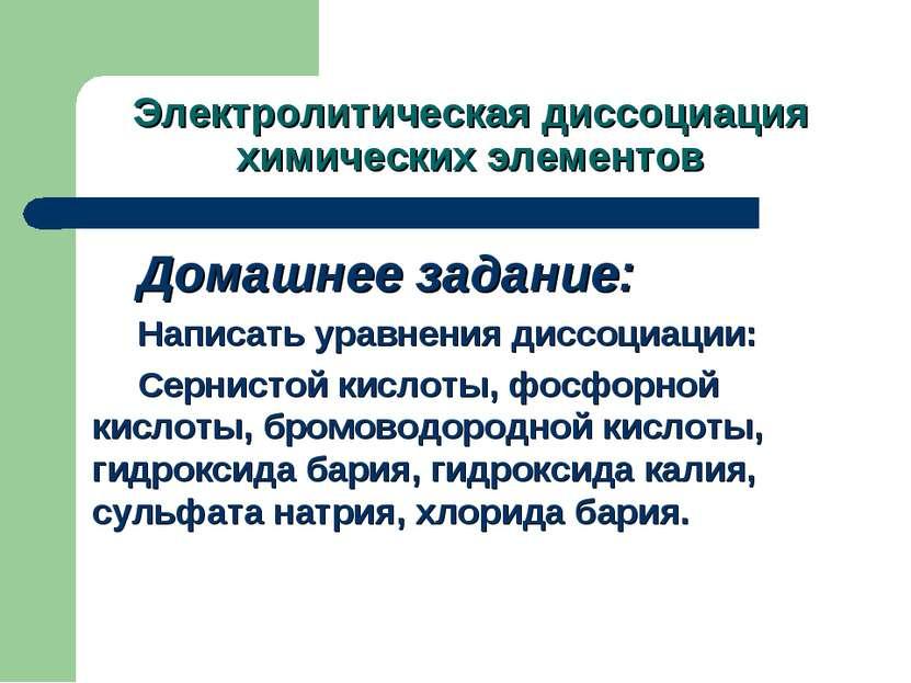 Электролитическая диссоциация химических элементов Домашнее задание: Написать...