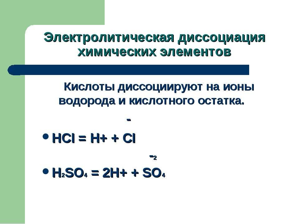 Электролитическая диссоциация химических элементов Кислоты диссоциируют на ио...