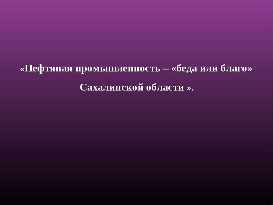 «Нефтяная промышленность – «беда или благо» Сахалинской области ».