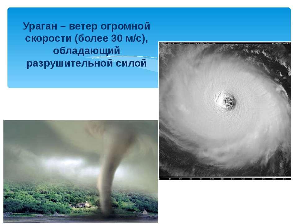 Ураган – ветер огромной скорости (более 30 м/с), обладающий разрушительной силой