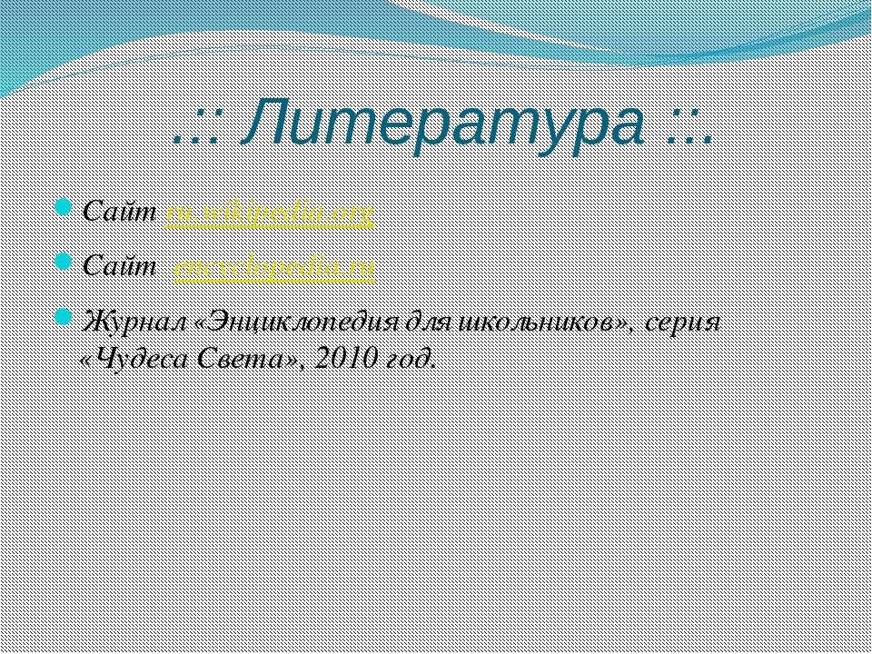 .:: Литература ::. Сайт ru.wikipedia.org Сайт encyclopedia.ru Журнал «Энцикло...