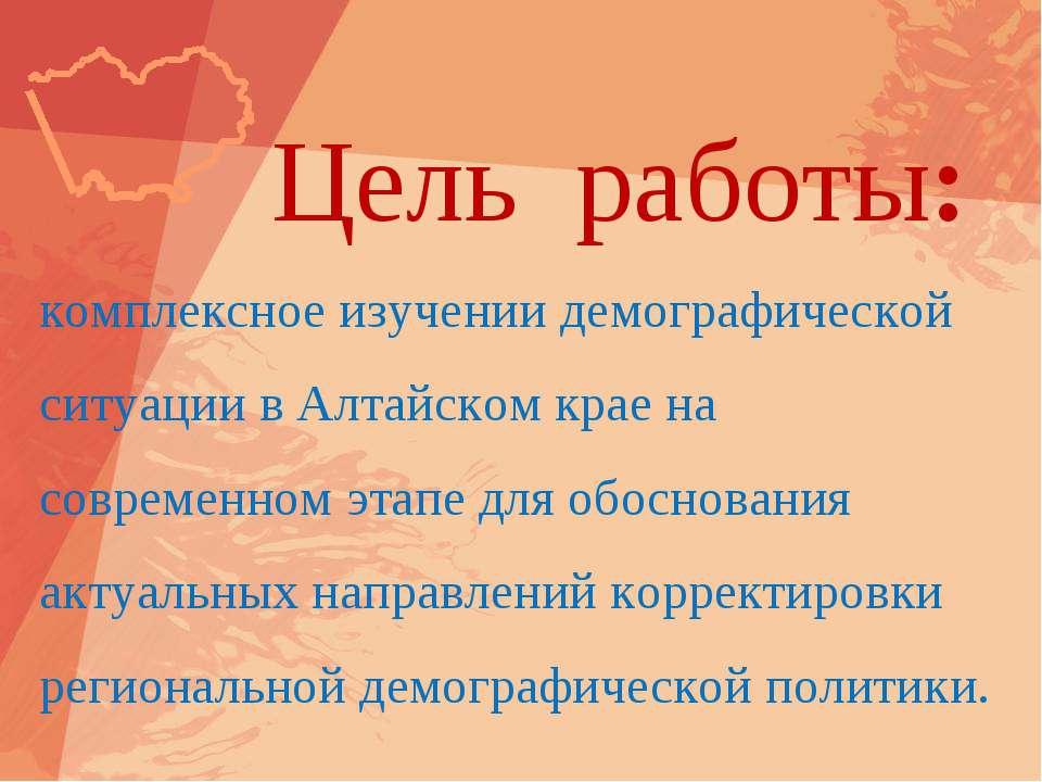 Цель работы: комплексное изучении демографической ситуации в Алтайском крае н...