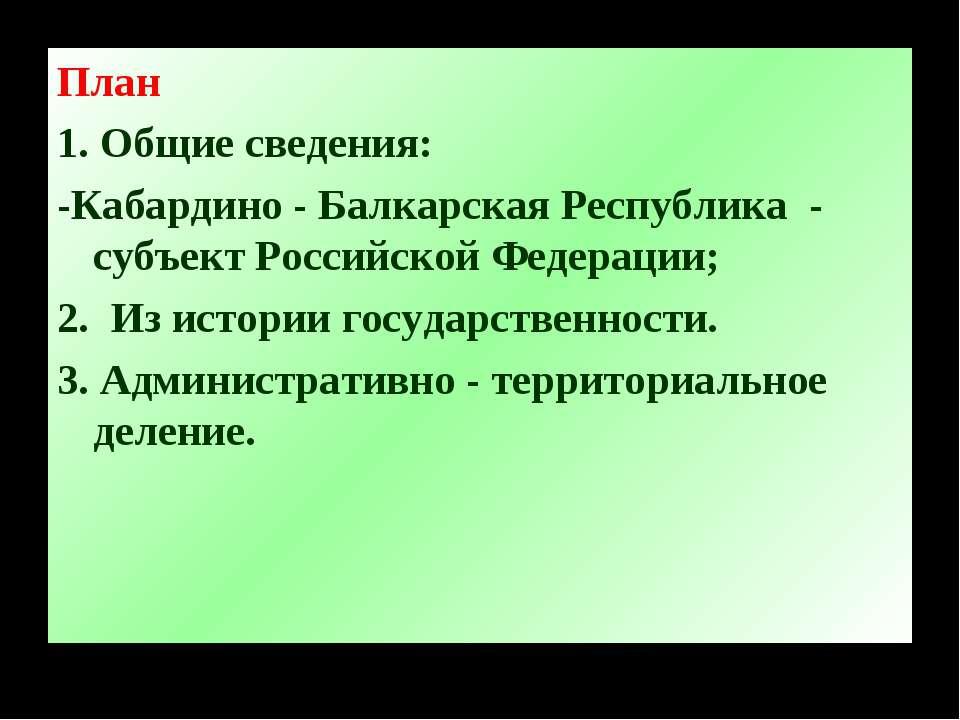 План 1. Общие сведения: -Кабардино - Балкарская Республика - субъект Российск...