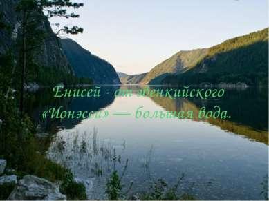 Енисей - от эвенкийского «Ионэсси» — большая вода.