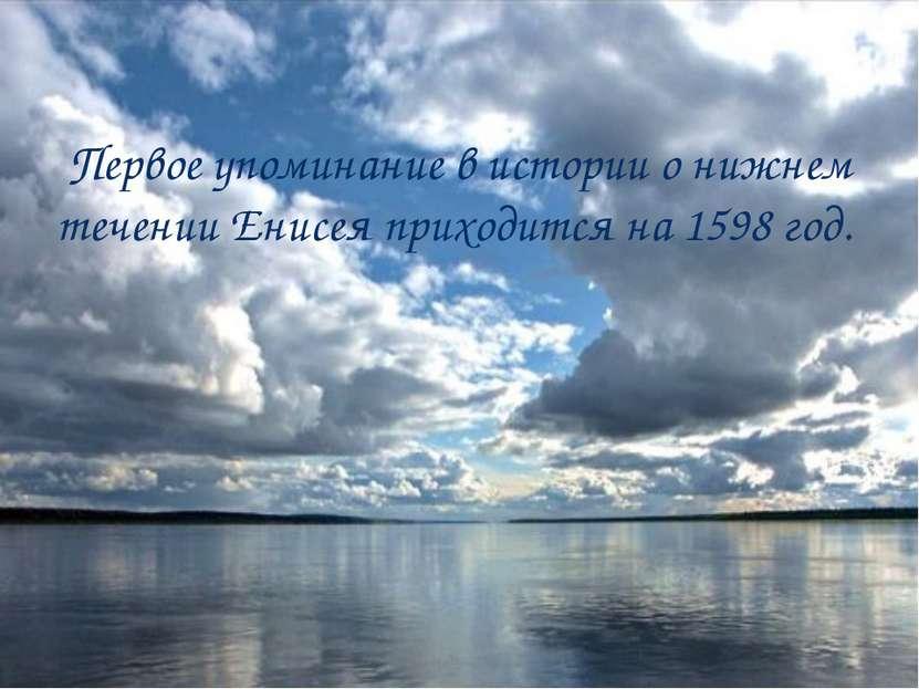 Первое упоминание в истории о нижнем течении Енисея приходится на 1598 год.