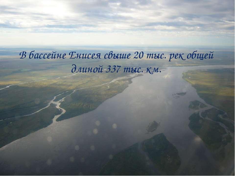 В бассейне Енисея свыше 20 тыс. рек общей длиной 337 тыс. км.