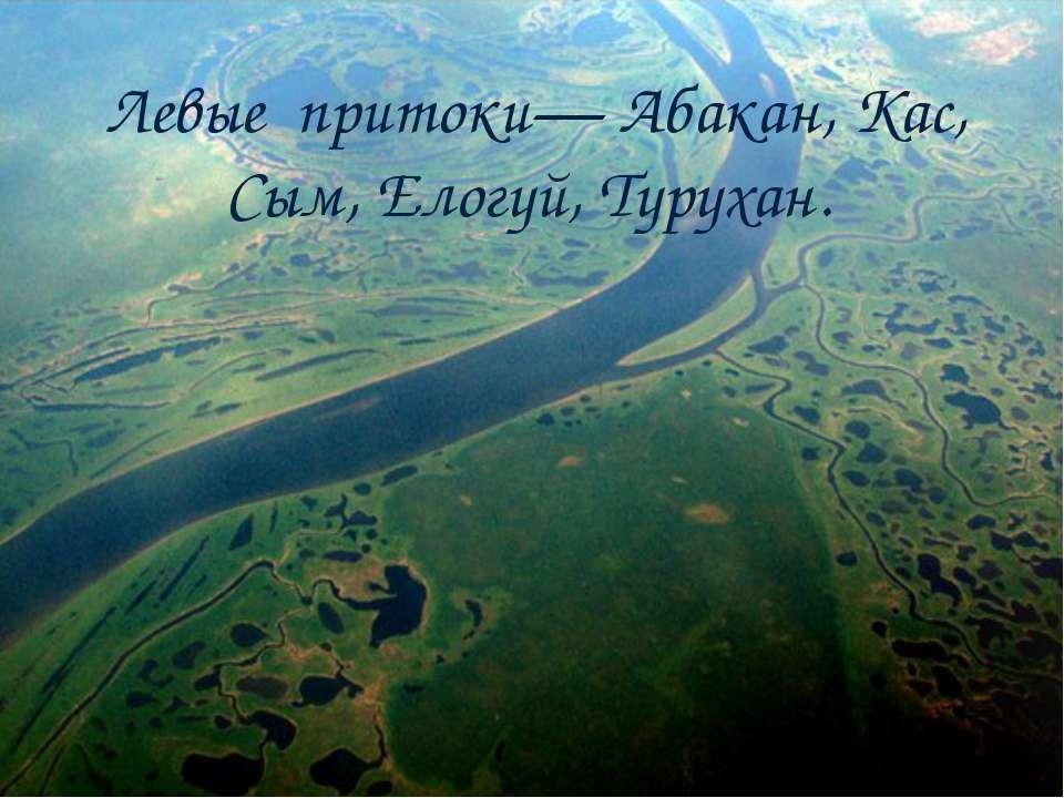 Левые притоки— Абакан, Кас, Сым, Елогуй, Турухан.