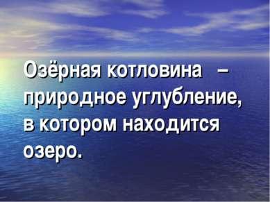 Озёрная котловина – природное углубление, в котором находится озеро.