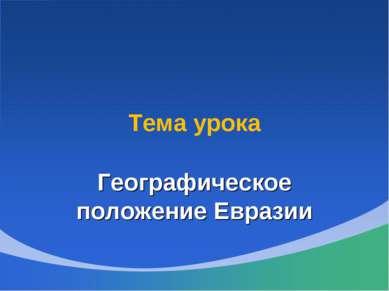 Тема урока Географическое положение Евразии