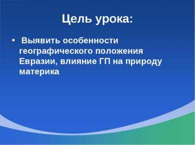 Цель урока: Выявить особенности географического положения Евразии, влияние ГП...