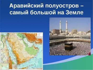 Аравийский полуостров – самый большой на Земле