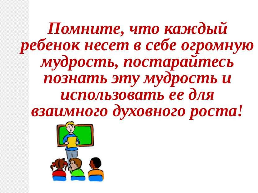 Помните, что каждый ребенок несет в себе огромную мудрость, постарайтесь позн...